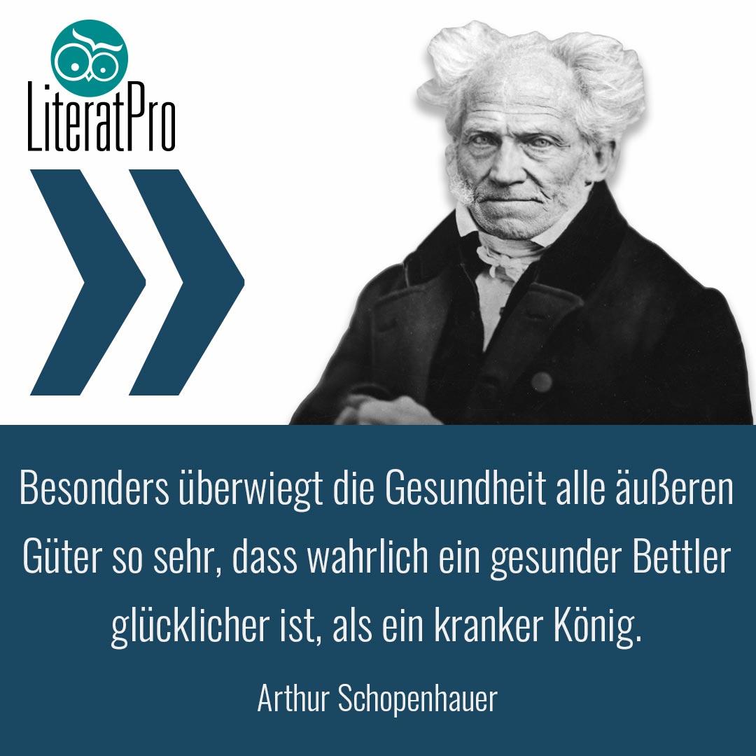 Bild zeigt Arthur Schopenhauer und Zitat Besonders überwiegt die Gesundheit alle äußeren Güter so sehr, dass wahrlich ein gesunder Bettler glücklicher ist, als ein kranker König.