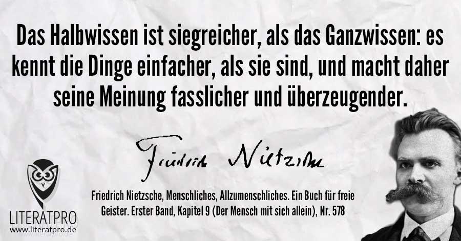 Bild von Friedrich Nietzsche und Zitat - Das Halbwissen ist siegreicher, als das Ganzwissen: es kennt die Dinge einfacher, als sie sind, und macht daher seine Meinung fasslicher und überzeugender.