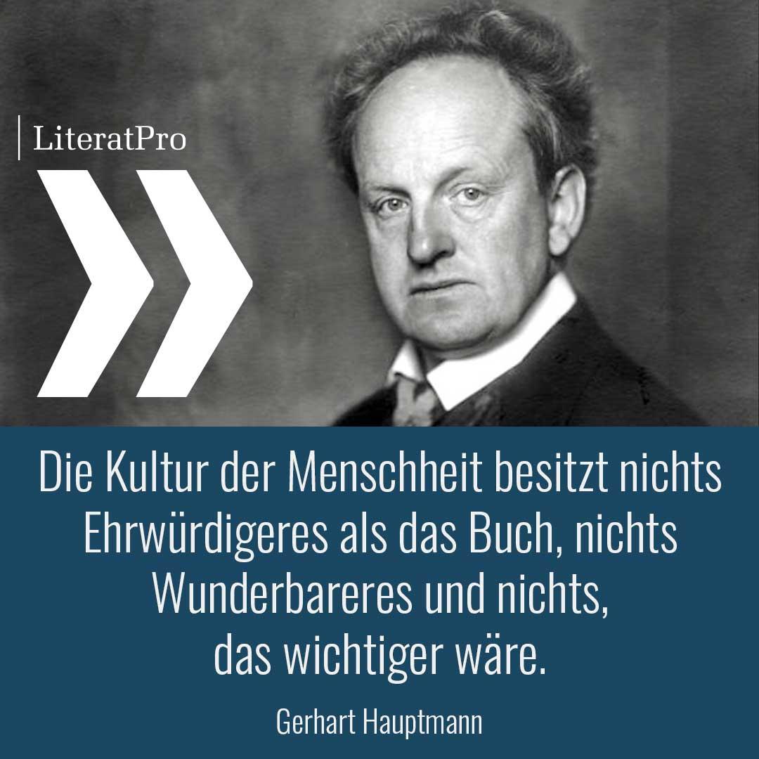 Bild mit Zitat von Gerhart Hauptmann Die Kultur der Menschheit besitzt nichts Ehrwürdigeres als das Buch, nichts Wunderbareres und nichts, das wichtiger wäre.