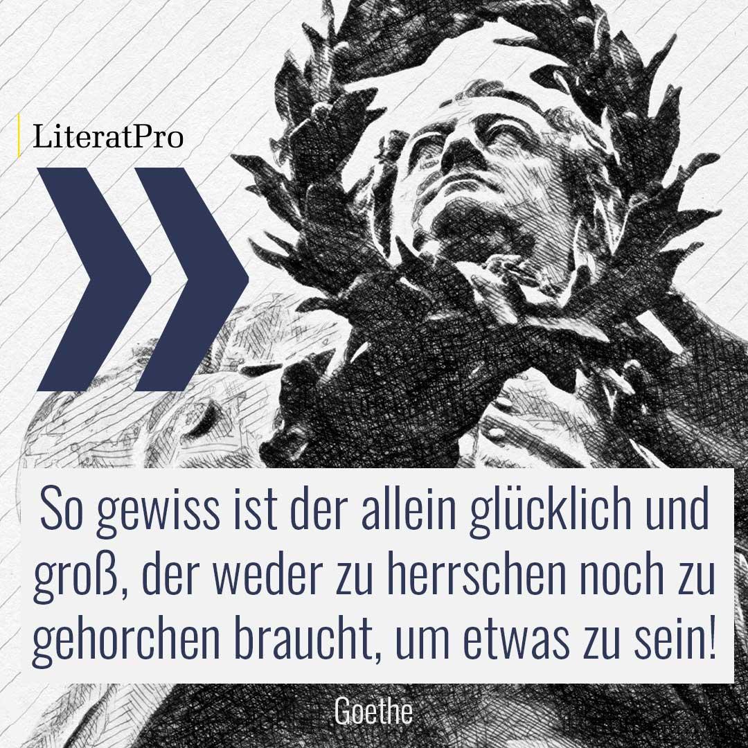 Bild zeigt Goethe und Zitat So gewiss ist der allein glücklich und groß, der weder zu herrschen noch zu gehorchen braucht, um etwas zu sein