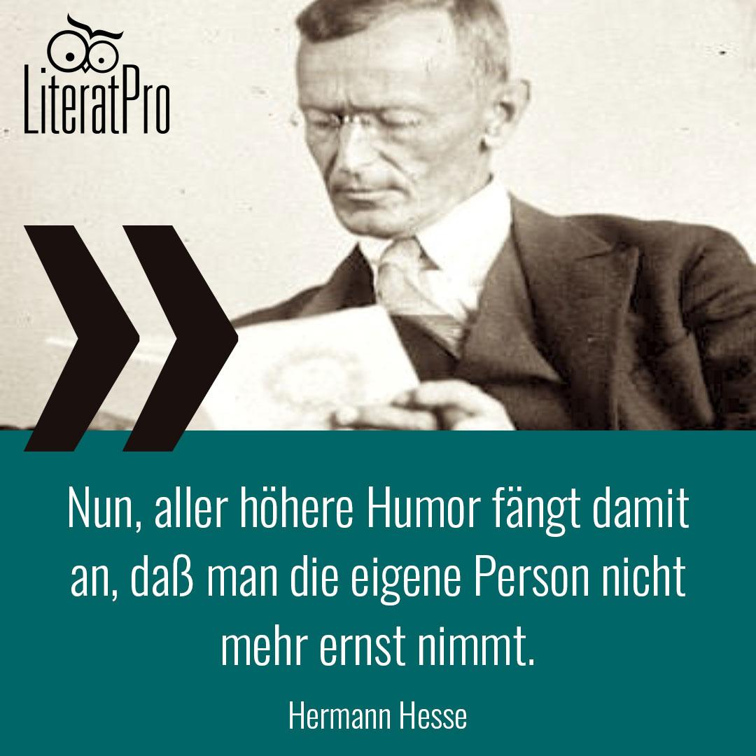 Bild zeigt hermann Hesse und Zitat Nun, aller höhere Humor fängt damit an, daß man die eigene Person nicht mehr ernst nimmt.