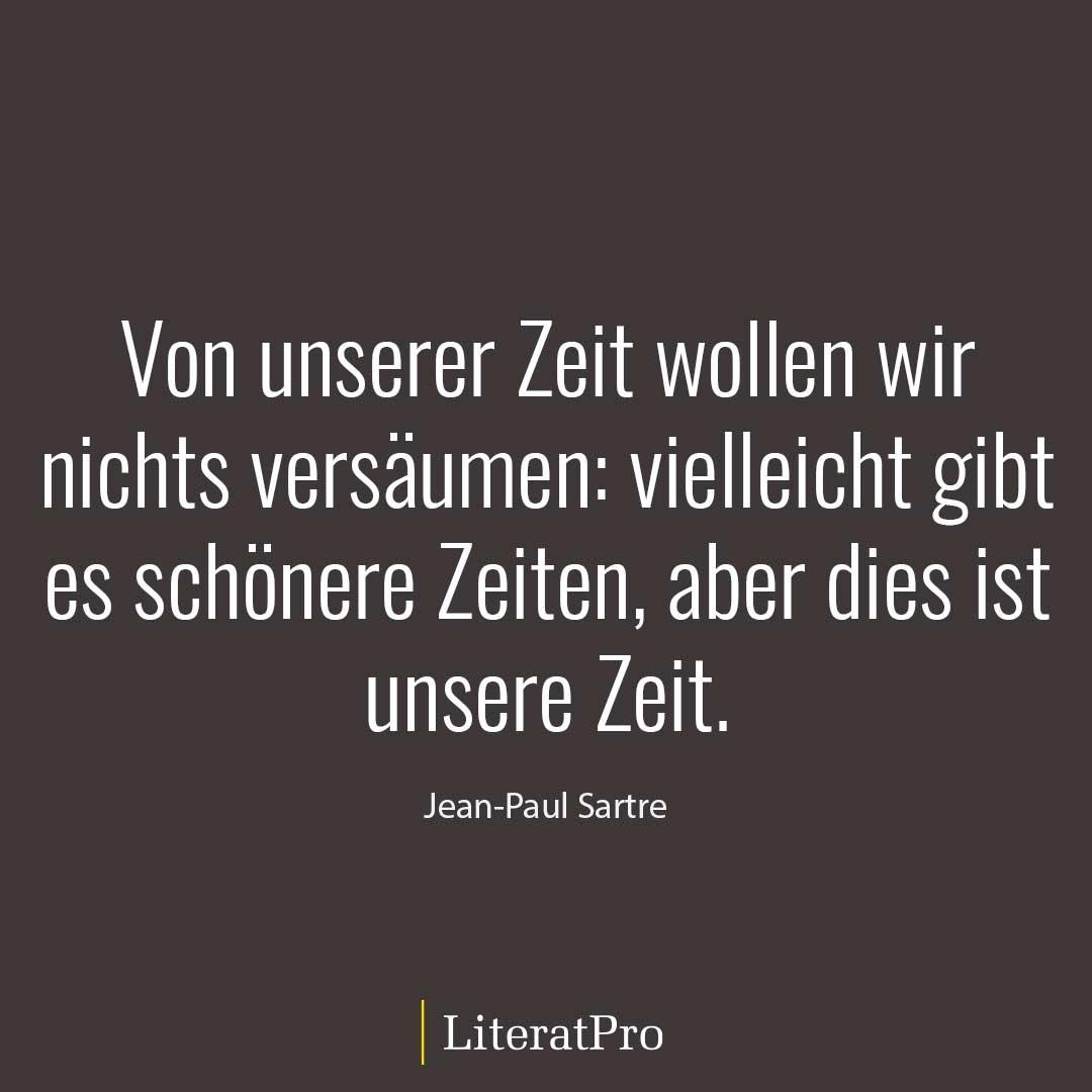 Bild zeigt Zitat von Sartre Von unserer Zeit wollen wir nichts versäumen: vielleicht gibt es schönere Zeiten, aber dies ist unsere Zeit