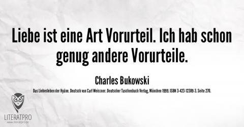 Bild zeigt Zitat von Charles Bukowski - Liebe ist eine Art Vorurteil. Ich hab schon genug andere Vorurteile.