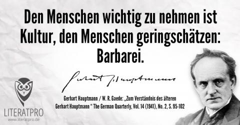 Zitat Gerhart Hauptmann - Den Menschen wichtig zu nehmen ist Kultur, den Menschen geringschätzen: Barbarei.