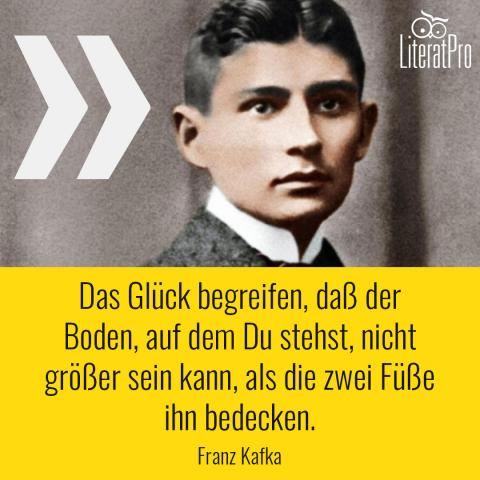 Bild zeigt Kafka Zitat Das Glück begreifen, daß der Boden, auf dem Du stehst, nicht größer sein kann, als die zwei Füße ihn bedecken.