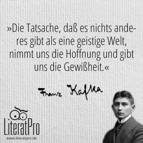 Bild zeigt Franz Kafka und Zitat Die Tatsache, daß es nichts anderes gibt als eine geistige Welt, nimmt uns die Hoffnung und gibt uns die Gewißheit.