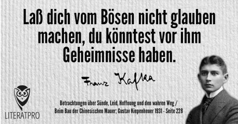Bild zeigt Franz Kafka und Aphorismus - Laß dich vom Bösen nicht glauben machen, du könntest vor ihm Geheimnisse haben.