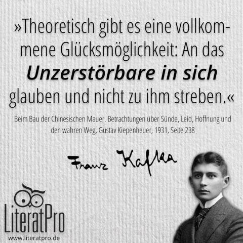Bild mit Franz Kafka und Zitat Theoretisch gibt es eine vollkommene Glücksmöglichkeit: An das Unzerstörbare in sich glauben und nicht zu ihm streben.