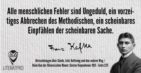 Bild zeigt Aphorismus und Franz Kafka: Alle menschlichen Fehler sind Ungeduld, ein vorzeitiges Abbrechen des Methodischen, ein scheinbares Einpfählen der scheinbaren Sache.