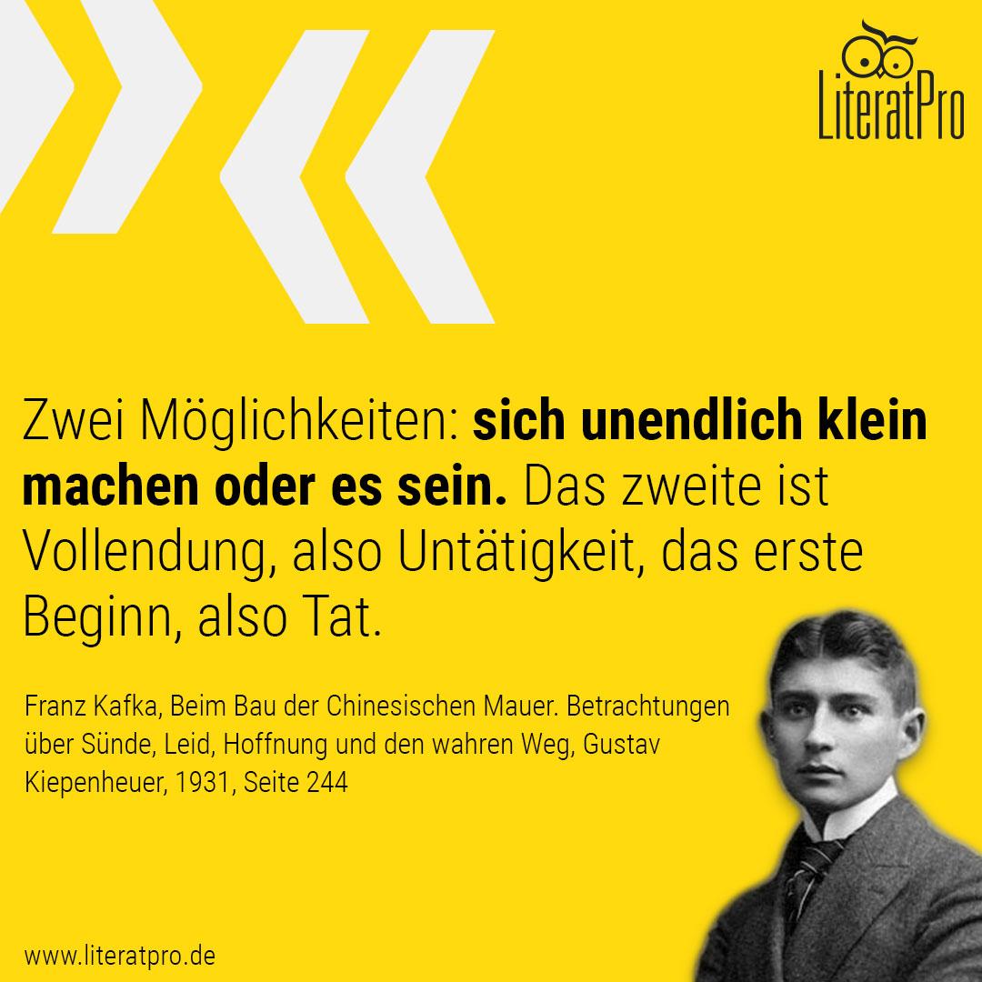 Bild und Zitat von Franz Kafka Zwei Möglichkeiten: sich unendlich klein machen oder es sein. Das zweite ist Vollendung, also Untätigkeit, das erste Beginn, also Tat